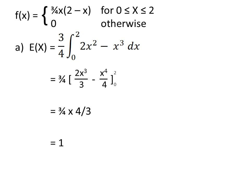 { ¾x(2 – x) for 0 ≤ X ≤ 2 f(x) = 0 otherwise E(X) = = ¾ [ - ]
